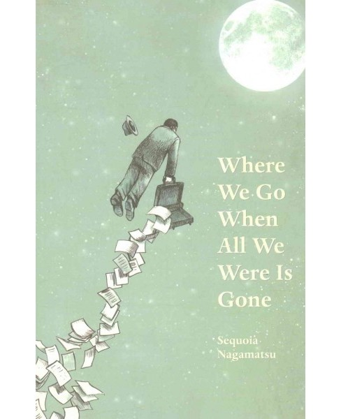 Where We Go When All We Were Is Gone (Paperback) (Sequoia Nagamatsu) - image 1 of 1