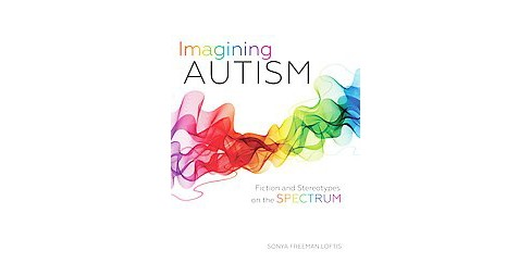 Imagining Autism : Fiction and Stereotypes on the Spectrum (Hardcover) (Sonya Freeman Loftis) - image 1 of 1