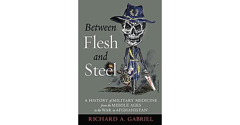 Between Flesh and Steel : A History of Military Medicine from the Middle Ages to the War in Afghanistan - image 1 of 1