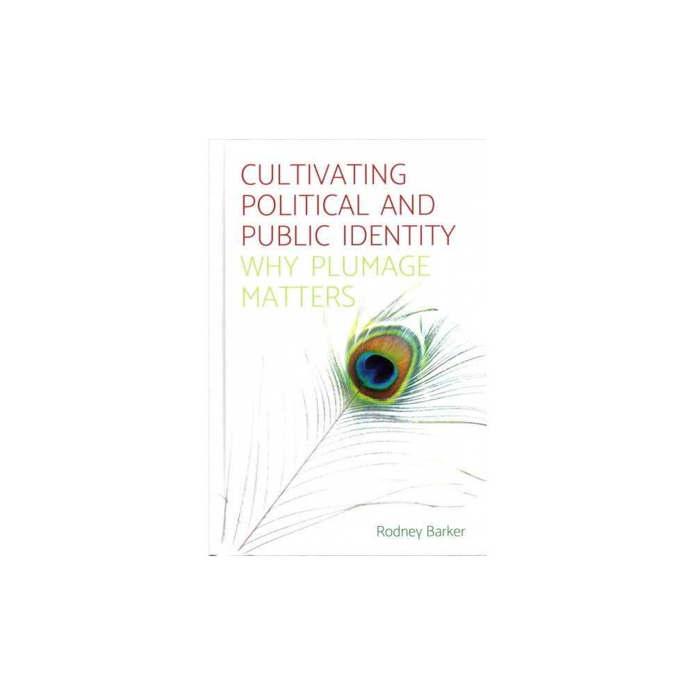 Cultivating Political and Public Identity : Why Plumage Matters - by Rodney Barker (Hardcover)