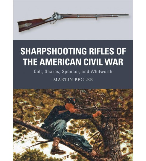 Sharpshooting Rifles of the American Civil War : Colt, Sharps, Spencer, and Whitworth (Paperback) - image 1 of 1