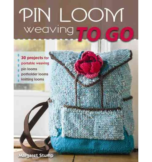 Pin Loom Weaving to Go : 30 Projects for Portable Weaving (Paperback) (Margaret Stump) - image 1 of 1
