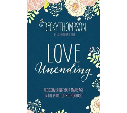 Love Unending : Rediscovering Your Marriage in the Midst of Motherhood (Paperback) (Becky Thompson) - image 1 of 1