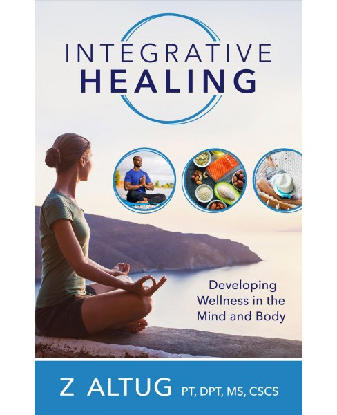 Integrative Healing : Developing Wellness in the Mind and Body -  by Z. Altug (Paperback) - image 1 of 1