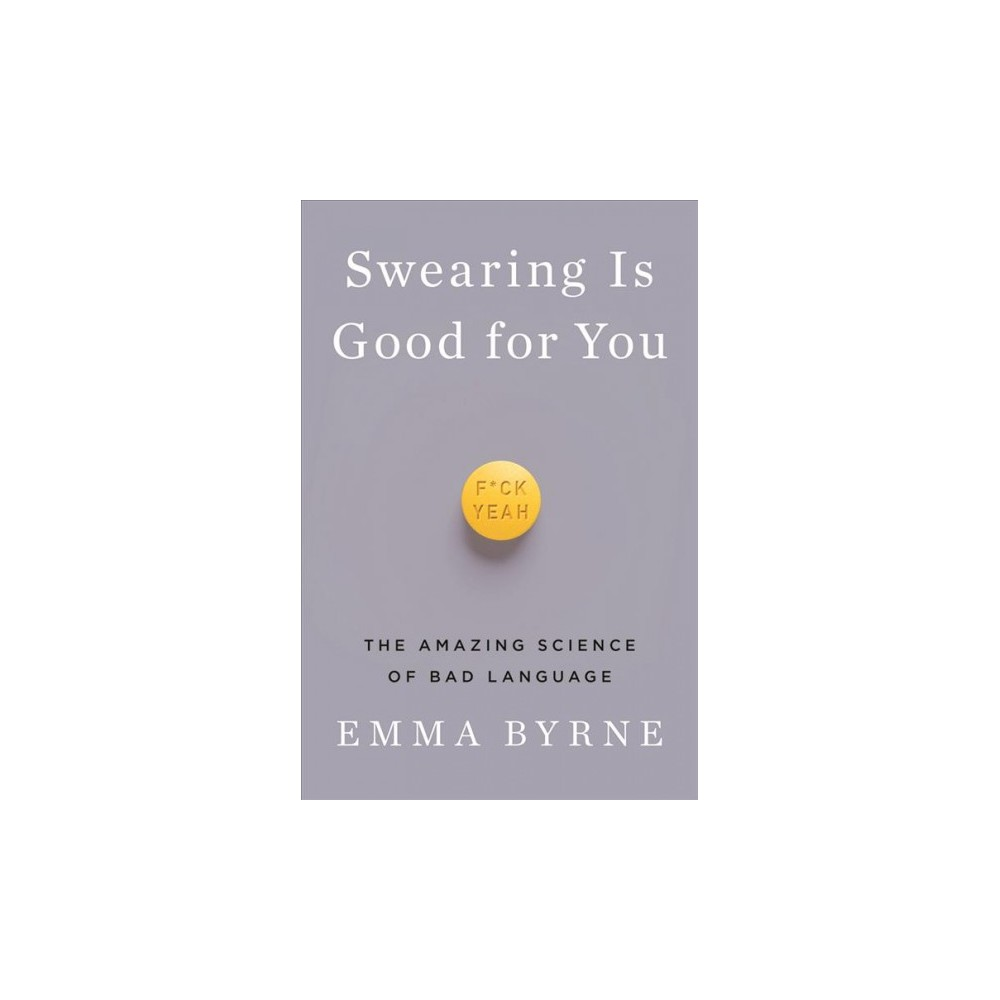Swearing Is Good for You : The Amazing Science of Bad Language - by Emma Byrne (Hardcover)