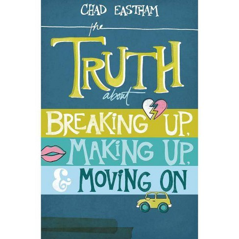 The Truth about Breaking Up, Making Up, & Moving on - by  Chad Eastham (Paperback) - image 1 of 1