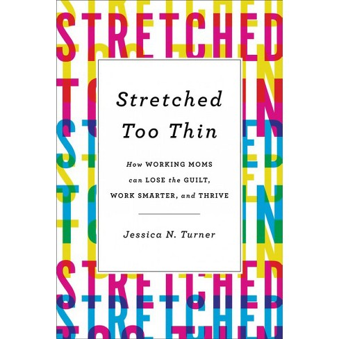 Stretched Too Thin : How Working Moms Can Lose the Guilt, Work Smarter, and Thrive -  (Hardcover) - image 1 of 1