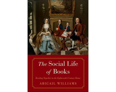 Social Life of Books : Reading Together in the Eighteenth-Century Home - by Abigail Williams (Hardcover) - image 1 of 1