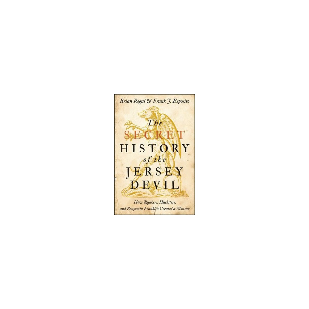 Secret History of the Jersey Devil : How Quakers, Hucksters, and Benjamin Franklin Created a Monster