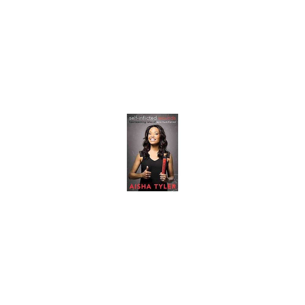 Self-Inflicted Wounds : Heartwarming Tales of Epic Humiliation (Hardcover) (Aisha Tyler)