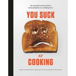 You Suck at Cooking : The Absurdly Practical Guide to Sucking Slightly Less at Making Food - (Hardcover)