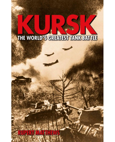 Kursk : The World's Greatest Tank Battle (Paperback) (Rupert Matthews) - image 1 of 1