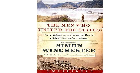 Men Who United the States : America's Explorers, Inventors, Eccentrics and Mavericks, and the Creation - image 1 of 1