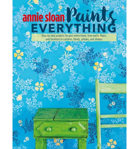 Annie Sloan Paints Everything : Step-by-step Projects for Your Entire Home, from Walls, Floors, and - image 1 of 1