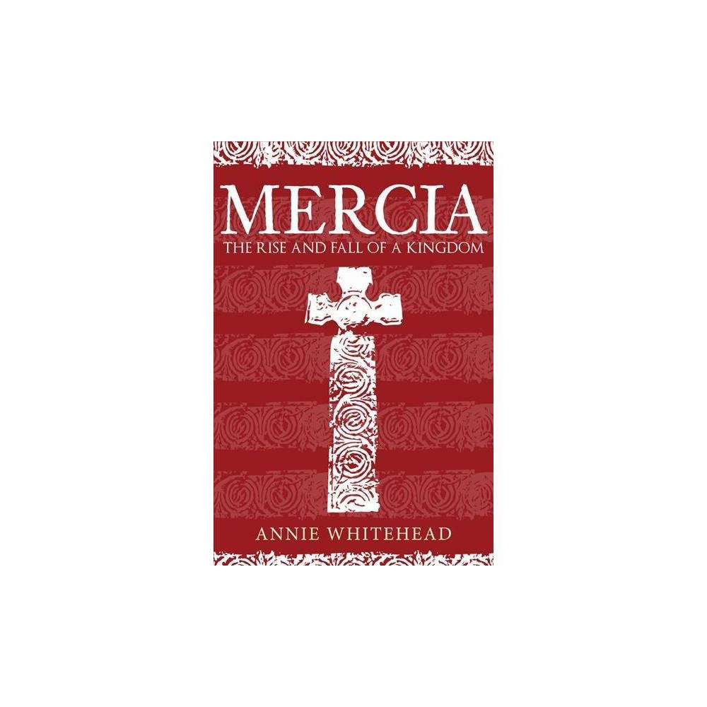 Mercia : The Rise and Fall of a Kingdom - by Annie Whitehead (Hardcover)