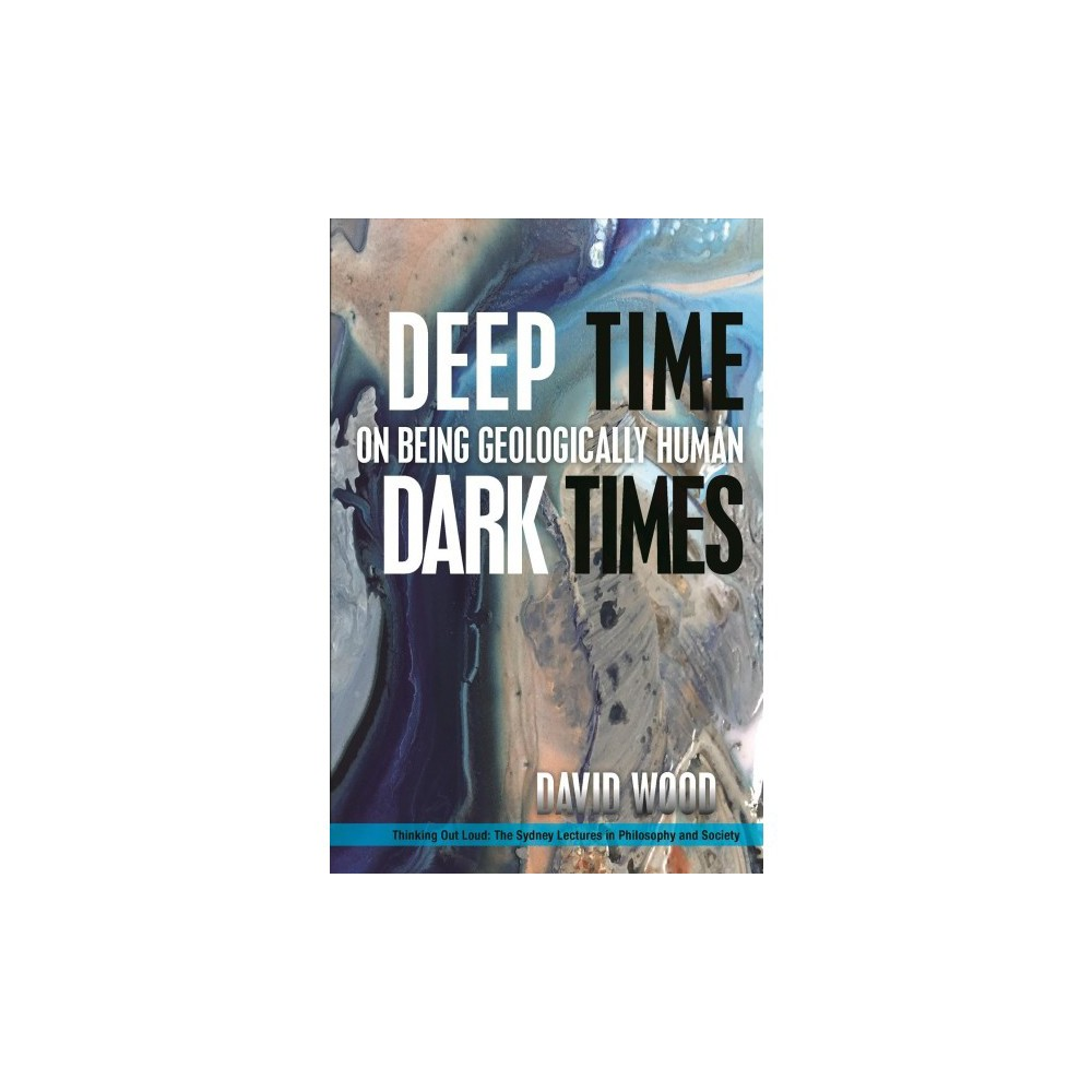 Deep Time, Dark Times : On Being Geologically Human - by David Wood (Hardcover)