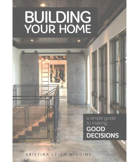 Building Your Home : A Simple Guide to Making Good Decisions (Paperback) (Kristina Leigh Wiggins) - image 1 of 1