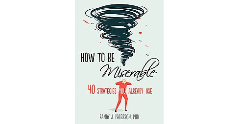 How to Be Miserable : 40 Strategies You Already Use (Paperback) (Ph.D. Randy J. Paterson) - image 1 of 1