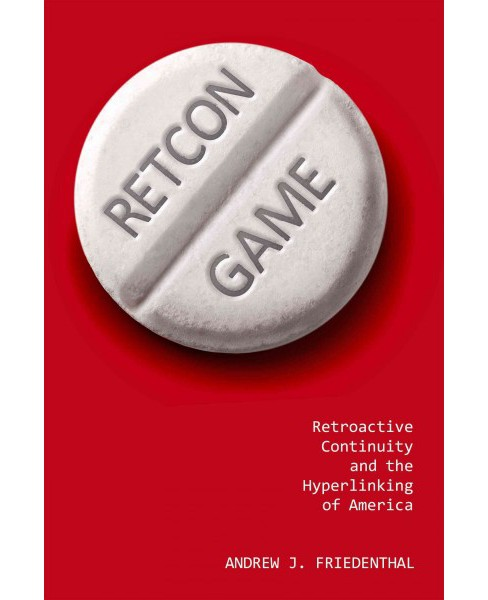 Retcon Game : Retroactive Continuity and the Hyperlinking of America (Hardcover) (Andrew J. Friedenthal) - image 1 of 1