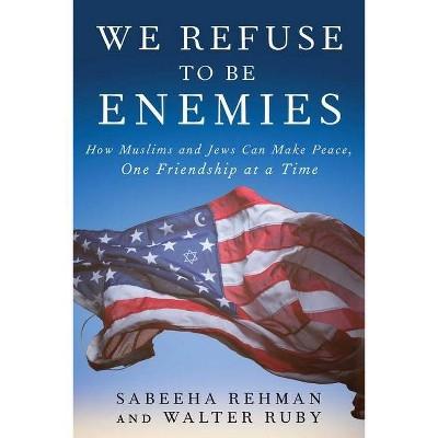 We Refuse to Be Enemies - by  Sabeeha Rehman & Walter Ruby (Hardcover)