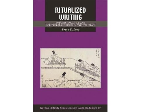 Ritualized Writing : Buddhist Practice and Scriptural Cultures in Ancient Japan - by Bryan D. Lowe - image 1 of 1