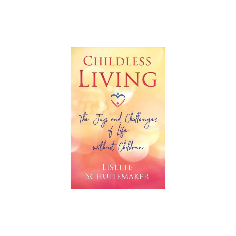 Childless Living : The Joys and Challenges of Life Without Children - (Paperback)