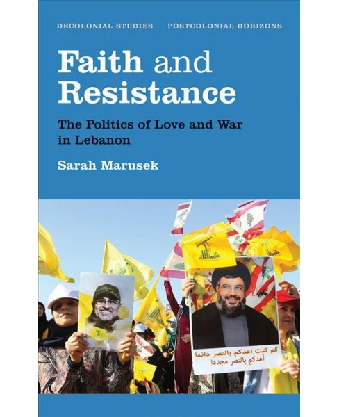 Faith and Resistance : The Politics of Love and War in Lebanon -  by Sarah Marusek (Hardcover) - image 1 of 1