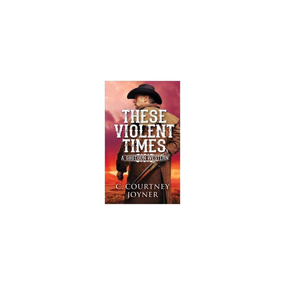 These Violent Times - (Shotgun) by C. Courtney Joyner (Paperback)