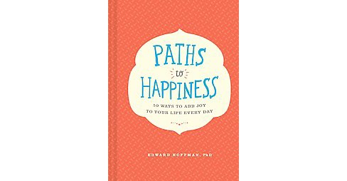 Paths to Happiness : 50 Ways to Add Joy to Your Life Every Day (Hardcover) (Ph.D. Edward Hoffman) - image 1 of 1