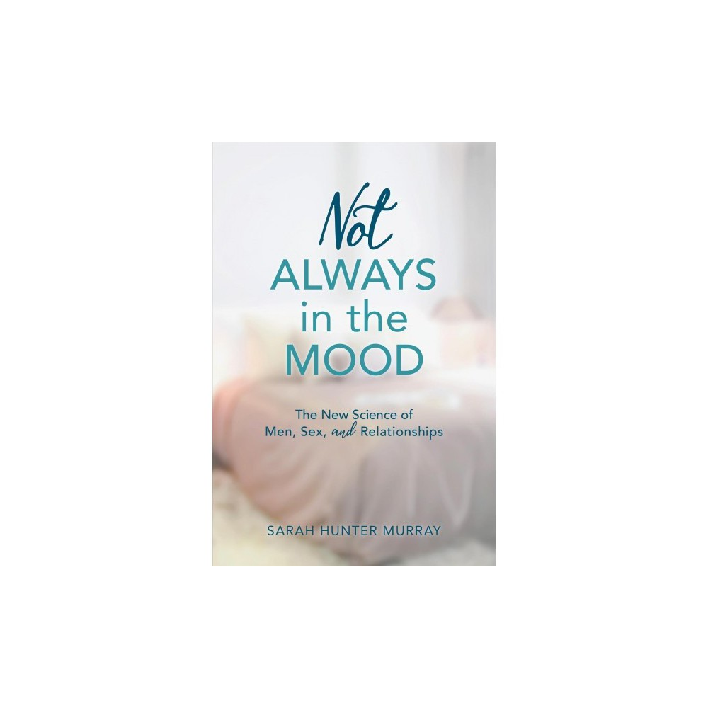 Not Always in the Mood : The New Science of Men, Sex, and Relationships - (Hardcover)