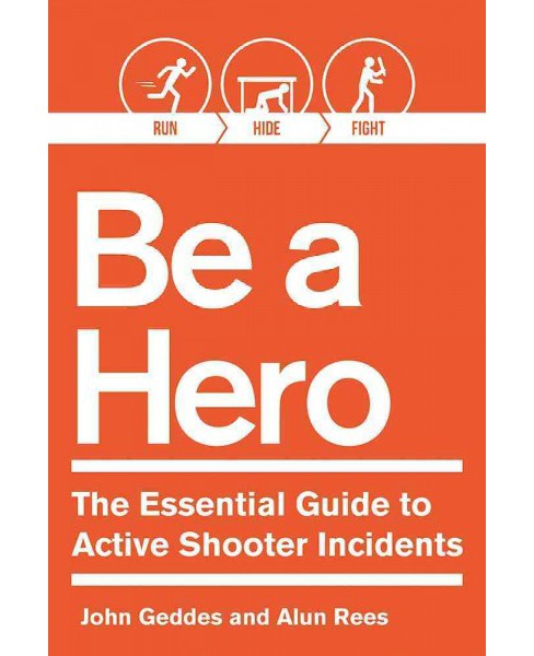 Be a Hero! : The Essential Survival Guide to Active-Shooter Events (Paperback) (John Geddes & Alun Rees) - image 1 of 1