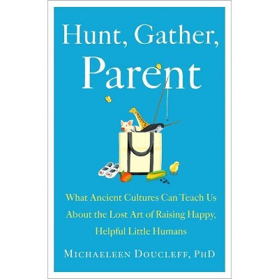 Hunt, Gather, Parent - by Michaeleen Doucleff (Hardcover)