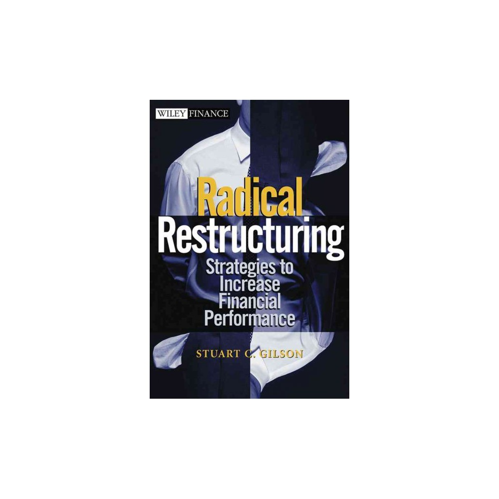Radical Restructuring : Strategies to Increase Financial Performance - by Stuart C. Gilson (Hardcover)