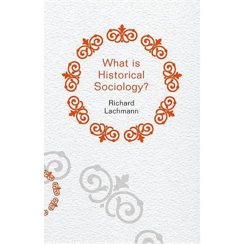 What Is Historical Sociology? - (What Is Sociology?) by  Richard Lachmann (Paperback) - image 1 of 1