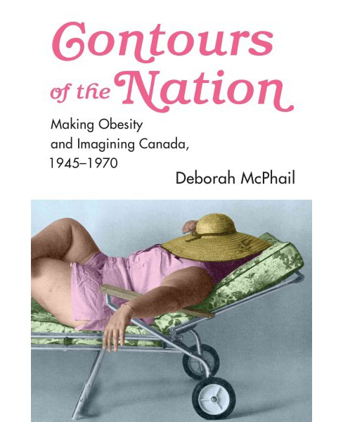 "Contours of the Nation : Making ""Obesity"" and Imagining ""Canada,"" 1945-1970 (Hardcover) (Deborah - image 1 of 1"