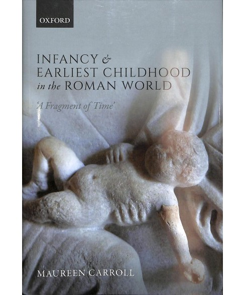 Infancy and Earliest Childhood in the Roman World : A Fragment of Time -  by Maureen Carroll (Hardcover) - image 1 of 1