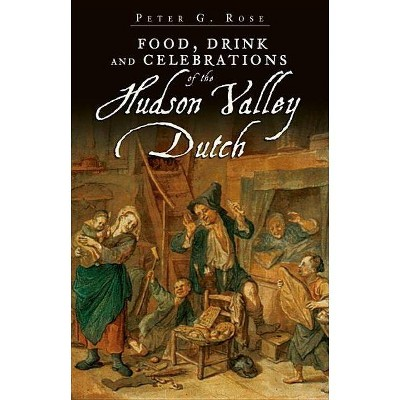Food, Drink and Celebrations of the Hudson Valley Dutch - (American Palate) by  Peter G Rose (Paperback)