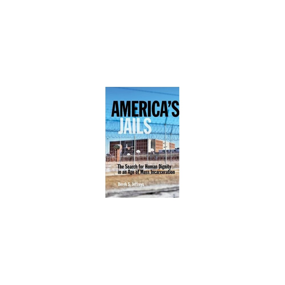America's Jails : The Search for Human Dignity in an Age of Mass Incarceration - (Hardcover)