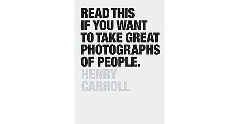 Read This If You Want to Take Great Photographs of People (Paperback) (Henry Carroll) - image 1 of 1