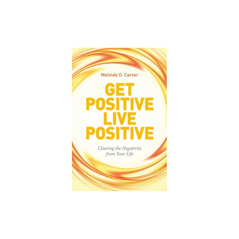 Get Positive Live Positive : Clearing the Negativity from Your Life (Paperback) (Melinda D. Carver)