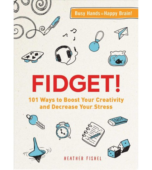Fidget! : 101 Ways to Boost Your Creativity and Decrease Your Stress -  by Heather Fishel (Paperback) - image 1 of 1
