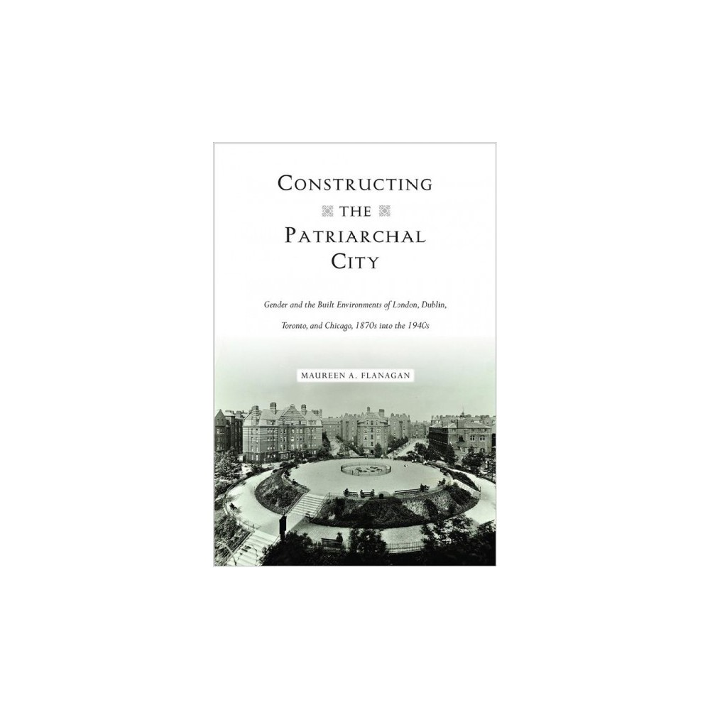Constructing the Patriarchal City : Gender and the Built Environments of London, Dublin, Toronto, and