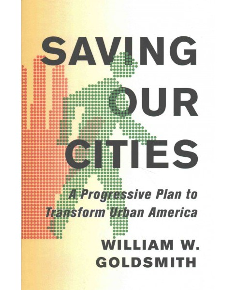 Saving Our Cities : A Progressive Plan to Transform Urban America (Hardcover) (William W. Goldsmith) - image 1 of 1