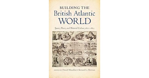 Building the British Atlantic World : Spaces, Places, and Material Culture, 1600-1850 (Paperback) - image 1 of 1