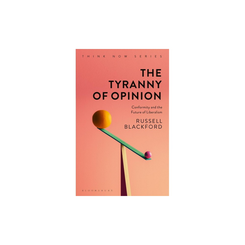 Tyranny of Opinion : Conformity and the Future of Liberalism - by Russell Blackford (Hardcover)
