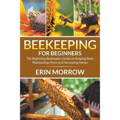 Beekeeping For Beginners - by  Erin Morrow (Paperback)
