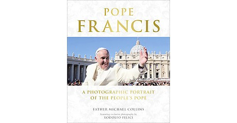 Pope Francis : A Photographic Portrait of the People's Pope (Hardcover) (Michael Collins) - image 1 of 1