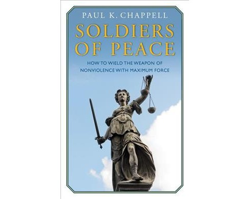 Soldiers of Peace : How to Wield the Weapon of Nonviolence With Maximum Force (Paperback) (Paul K. - image 1 of 1