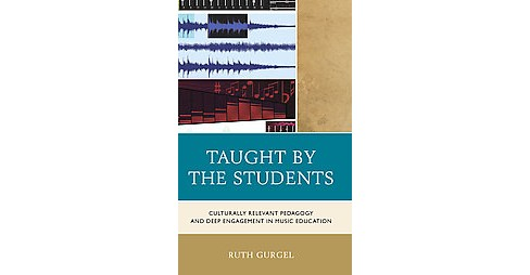 Taught by the Students : Culturally Relevant Pedagogy and Deep Engagement in Music Education (Hardcover) - image 1 of 1