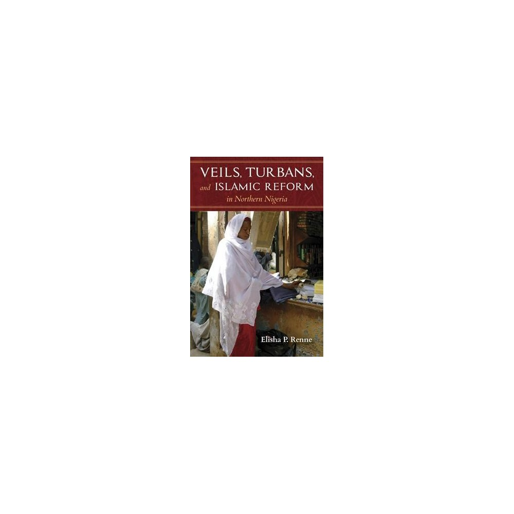 Veils, Turbans, and Islamic Reform in Northern Nigeria - by Elisha P. Renne (Paperback)
